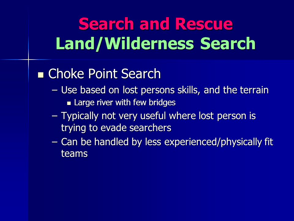 Search and Rescue Land/Wilderness Search Choke Point Search Choke Point Search –Use based on lost persons skills, and the terrain Large river with few