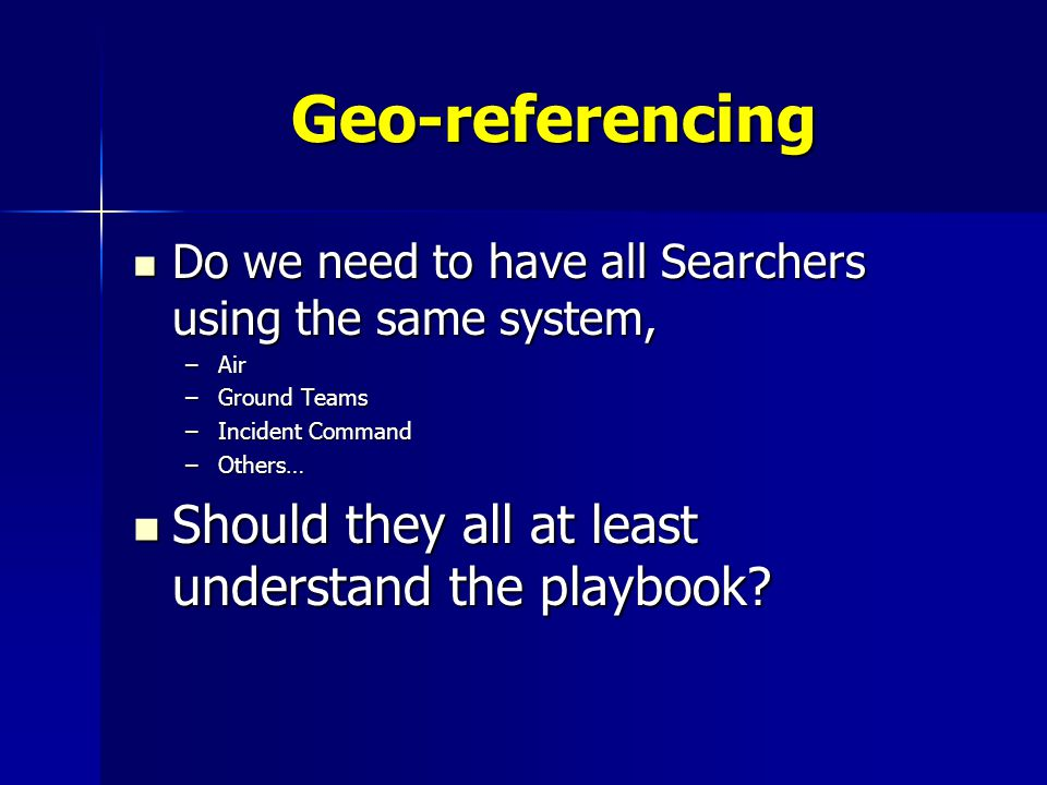 Geo-referencing Do we need to have all Searchers using the same system, Do we need to have all Searchers using the same system, –Air –Ground Teams –In
