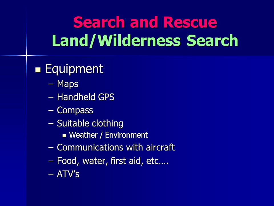 Search and Rescue Land/Wilderness Search Equipment Equipment –Maps –Handheld GPS –Compass –Suitable clothing Weather / Environment Weather / Environme