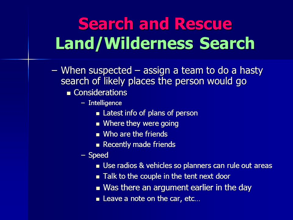 Search and Rescue Land/Wilderness Search –When suspected – assign a team to do a hasty search of likely places the person would go Considerations Cons