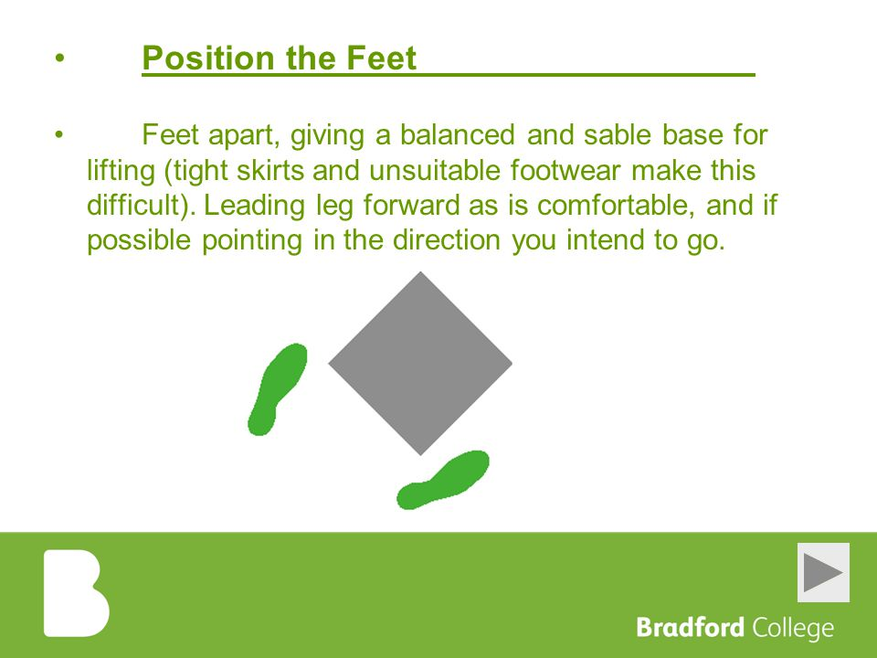 Position the Feet Feet apart, giving a balanced and sable base for lifting (tight skirts and unsuitable footwear make this difficult). Leading leg for