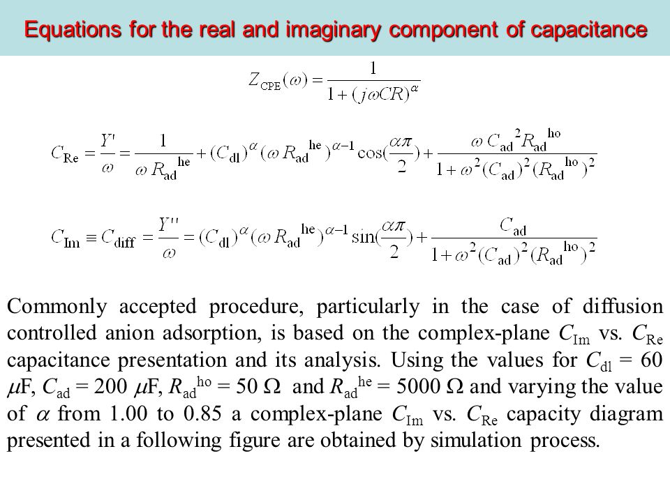 Equations for the real and imaginary component of capacitance Commonly accepted procedure, particularly in the case of diffusion controlled anion adsorption, is based on the complex-plane C Im vs.