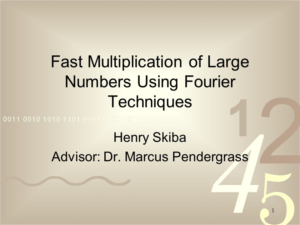 1 Fast Multiplication of Large Numbers Using Fourier Techniques Henry Skiba Advisor: Dr.