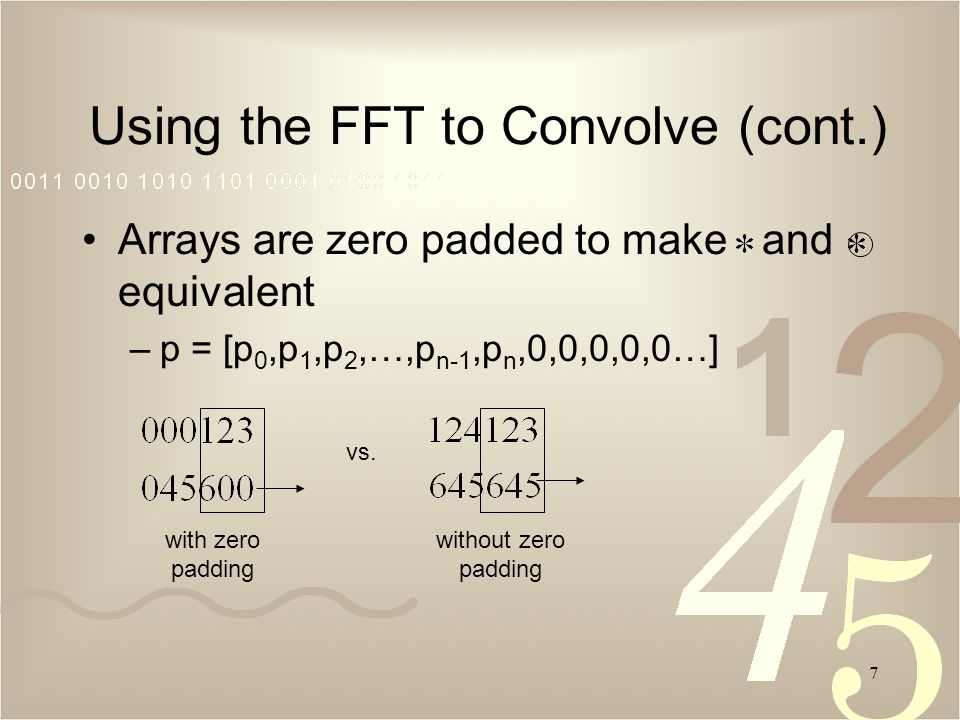 7 Arrays are zero padded to make and equivalent –p = [p 0,p 1,p 2,…,p n-1,p n,0,0,0,0,0…] Using the FFT to Convolve (cont.) vs.