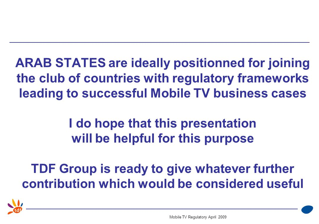 Mobile TV Regulatory April 2009 ARAB STATES are ideally positionned for joining the club of countries with regulatory frameworks leading to successful Mobile TV business cases I do hope that this presentation will be helpful for this purpose TDF Group is ready to give whatever further contribution which would be considered useful