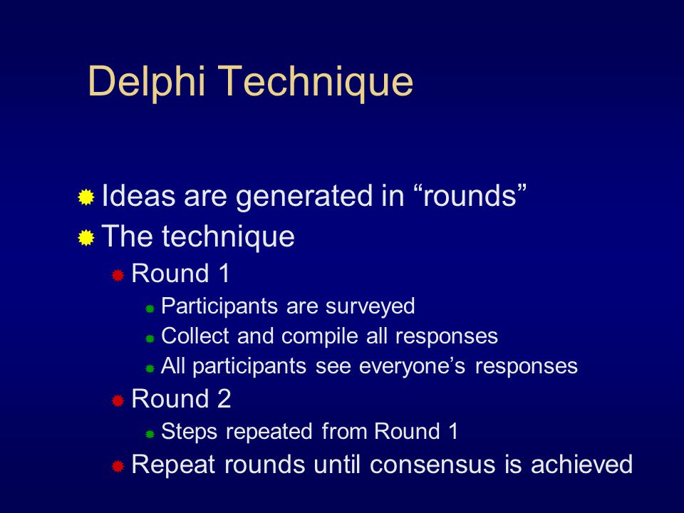 Delphi Technique Ideas are generated in rounds The technique Round 1 Participants are surveyed Collect and compile all responses All participants see