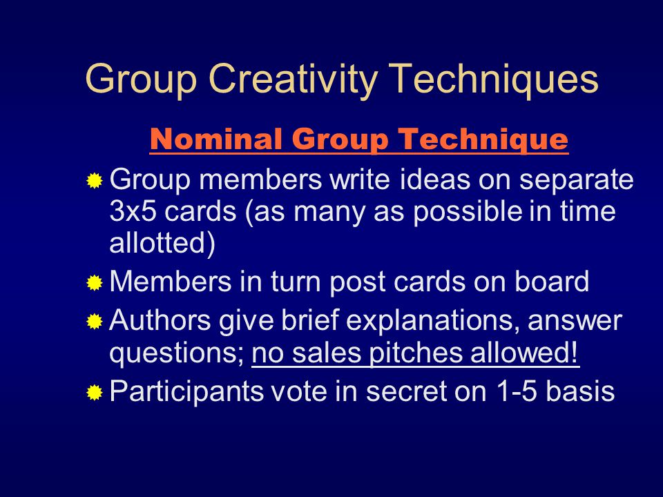 Group Creativity Techniques Nominal Group Technique Group members write ideas on separate 3x5 cards (as many as possible in time allotted) Members in