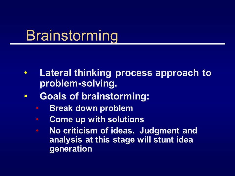 Brainstorming Lateral thinking process approach to problem-solving. Goals of brainstorming: Break down problem Come up with solutions No criticism of