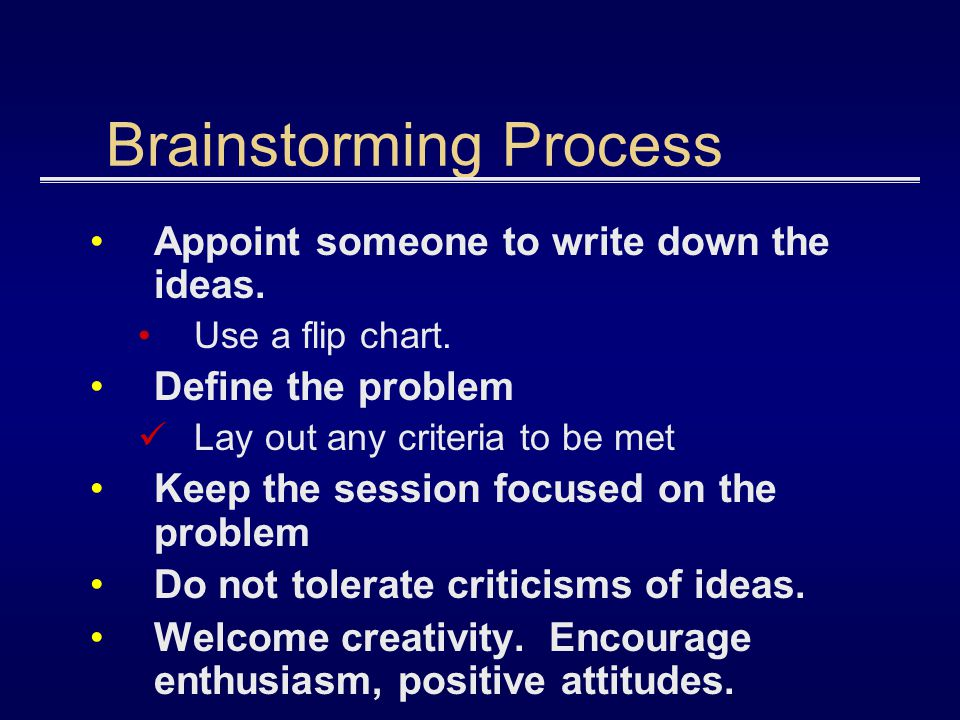 Brainstorming Process Appoint someone to write down the ideas. Use a flip chart. Define the problem Lay out any criteria to be met Keep the session fo
