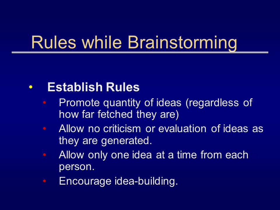 Rules while Brainstorming Establish Rules Promote quantity of ideas (regardless of how far fetched they are) Allow no criticism or evaluation of ideas