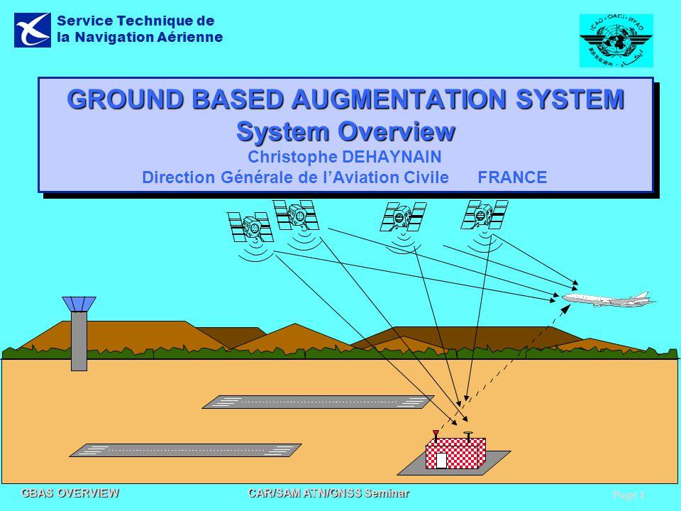 Page 1 GBAS OVERVIEW CAR/SAM ATN/GNSS Seminar Service Technique de la Navigation Aérienne GROUND BASED AUGMENTATION SYSTEM System Overview GROUND BASE