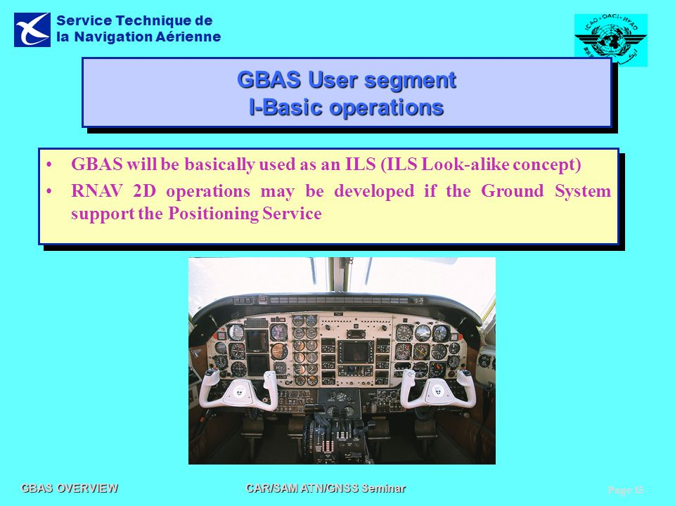 Page 15 GBAS OVERVIEW CAR/SAM ATN/GNSS Seminar Service Technique de la Navigation Aérienne GBAS User segment I-Basic operations GBAS will be basically