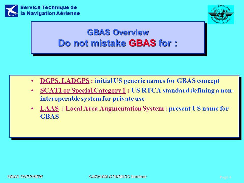 Page 4 GBAS OVERVIEW CAR/SAM ATN/GNSS Seminar Service Technique de la Navigation Aérienne GBAS Overview Do not mistake GBAS for : DGPS, LADGPS : initi