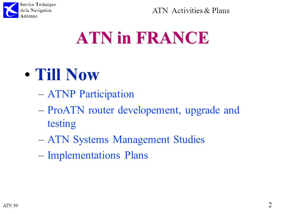 ATN 99 Service Technique de la Navigation Aérienne 2 ATN Activities & Plans ATN in FRANCE Till Now –ATNP Participation –ProATN router developement, upgrade and testing –ATN Systems Management Studies –Implementations Plans