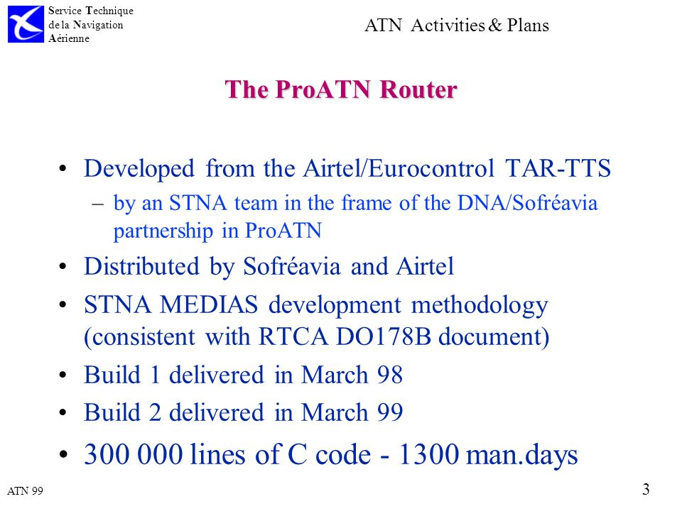 ATN 99 Service Technique de la Navigation Aérienne 3 ATN Activities & Plans The ProATN Router Developed from the Airtel/Eurocontrol TAR-TTS –by an STNA team in the frame of the DNA/Sofréavia partnership in ProATN Distributed by Sofréavia and Airtel STNA MEDIAS development methodology (consistent with RTCA DO178B document) Build 1 delivered in March 98 Build 2 delivered in March 99 300 000 lines of C code - 1300 man.days