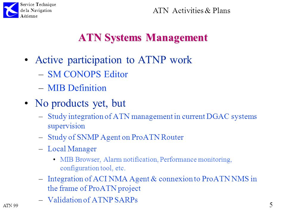 ATN 99 Service Technique de la Navigation Aérienne 5 ATN Activities & Plans ATN Systems Management Active participation to ATNP work –SM CONOPS Editor –MIB Definition No products yet, but –Study integration of ATN management in current DGAC systems supervision –Study of SNMP Agent on ProATN Router –Local Manager MIB Browser, Alarm notification, Performance monitoring, configuration tool, etc.