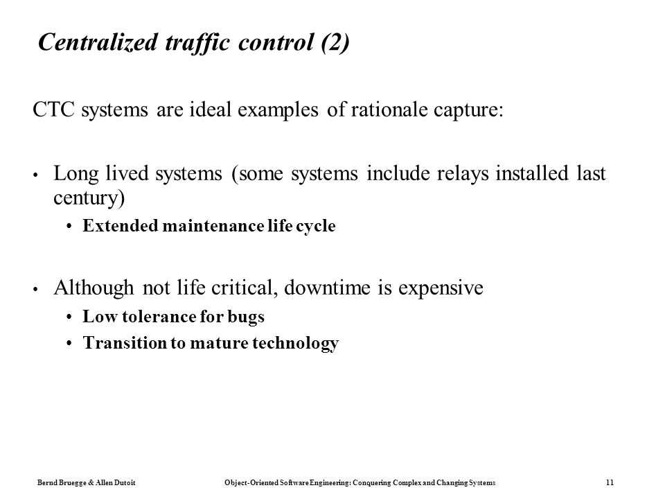 Bernd Bruegge & Allen Dutoit Object-Oriented Software Engineering: Conquering Complex and Changing Systems 11 Centralized traffic control (2) CTC systems are ideal examples of rationale capture: Long lived systems (some systems include relays installed last century) Extended maintenance life cycle Although not life critical, downtime is expensive Low tolerance for bugs Transition to mature technology