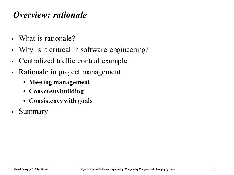 Bernd Bruegge & Allen Dutoit Object-Oriented Software Engineering: Conquering Complex and Changing Systems 24 Meeting Management: Concepts Agenda assigned to Decision selected by Issue scoped by Participant invites Option addressed by assessed by Action Item realized by Argument supports opposes Criterion makes explicit Minutes records