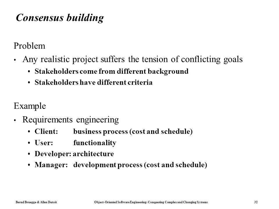 Bernd Bruegge & Allen Dutoit Object-Oriented Software Engineering: Conquering Complex and Changing Systems 32 Consensus building Problem Any realistic