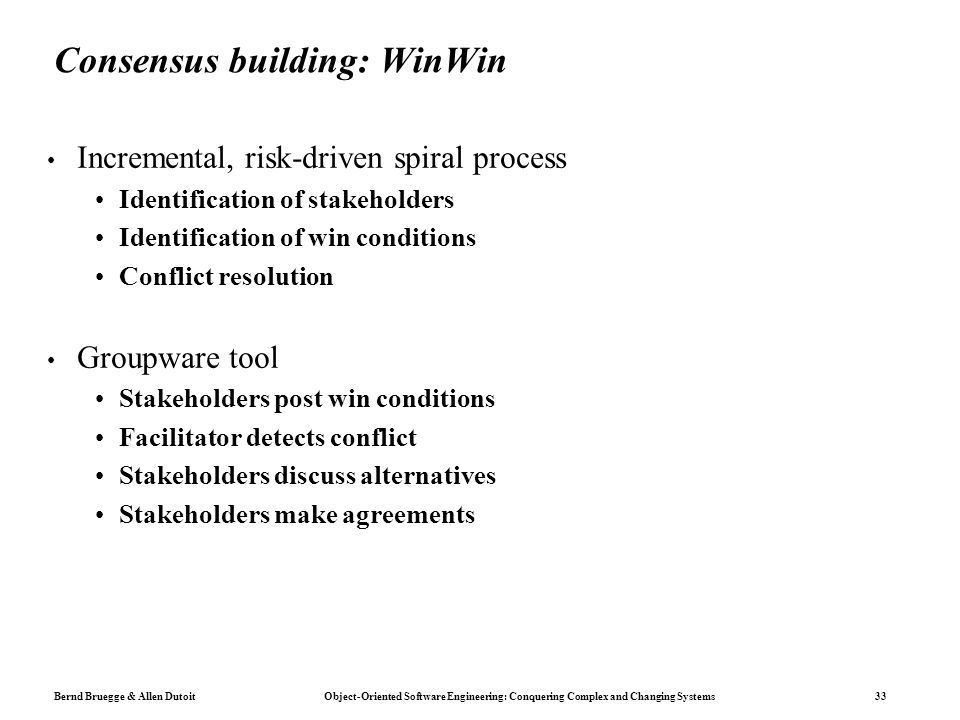Bernd Bruegge & Allen Dutoit Object-Oriented Software Engineering: Conquering Complex and Changing Systems 33 Consensus building: WinWin Incremental,