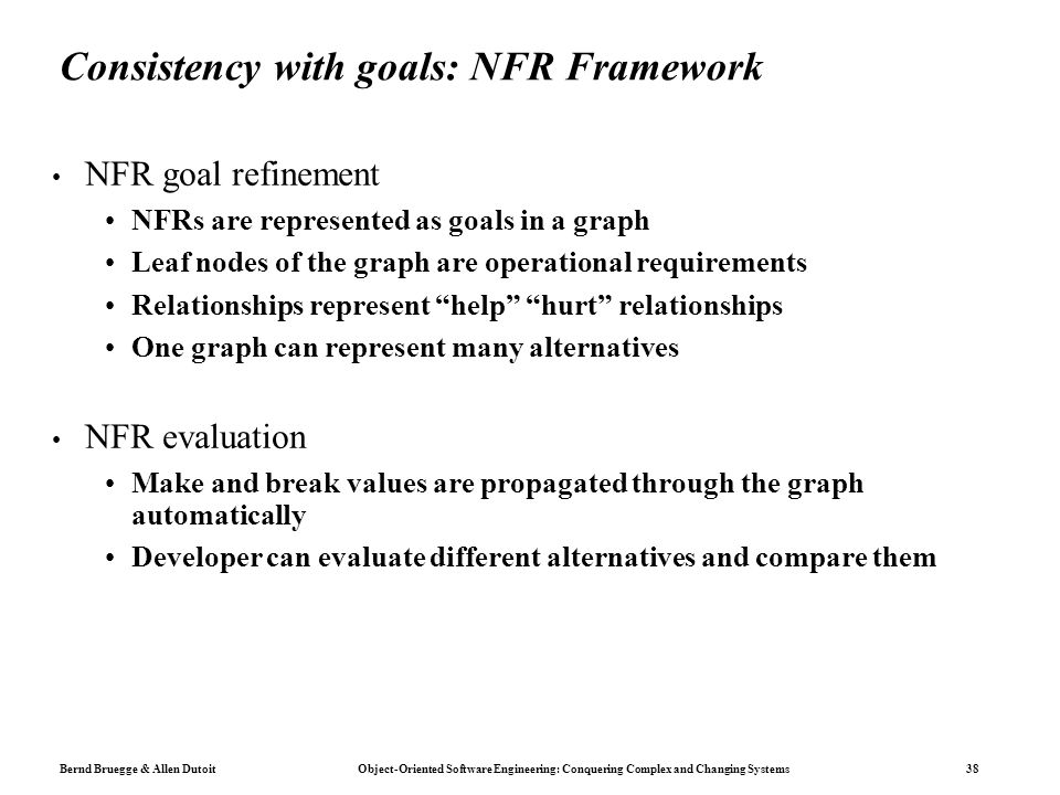 Bernd Bruegge & Allen Dutoit Object-Oriented Software Engineering: Conquering Complex and Changing Systems 38 Consistency with goals: NFR Framework NF