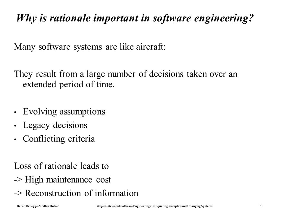 Bernd Bruegge & Allen Dutoit Object-Oriented Software Engineering: Conquering Complex and Changing Systems 7 Uses of rationale Improve design support Avoid duplicate evaluation of poor alternatives Make consistent and explicit trade-offs Improve documentation support Makes it easier for non developers (e.g., managers, lawyers, technical writers) to review the design Improve maintenance support Provide maintainers with design context Improve learning New staff can learn the design by replaying the decisions that produced it