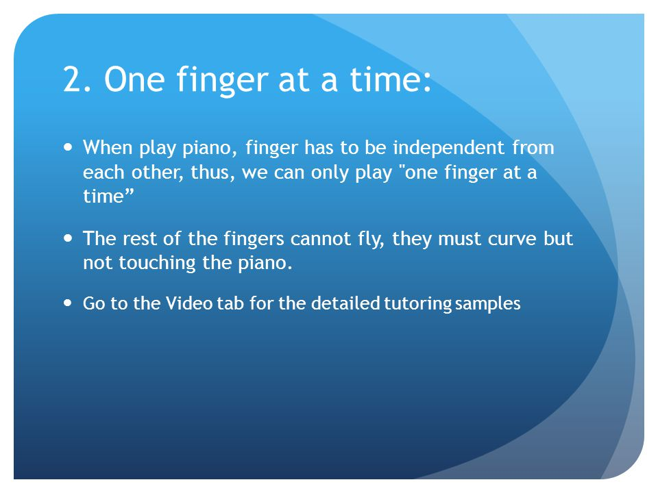 2. One finger at a time: When play piano, finger has to be independent from each other, thus, we can only play