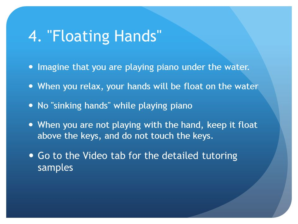 4. Floating Hands Imagine that you are playing piano under the water.
