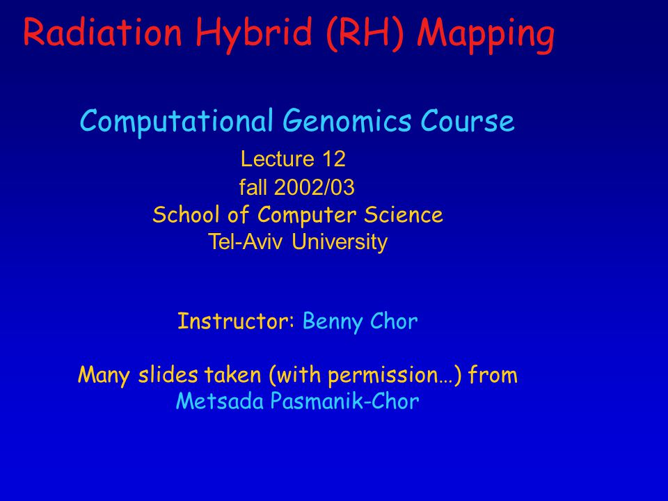1 Computational Genomics Course Lecture 12 fall 2002/03 School of Computer Science Tel-Aviv University Instructor: Benny Chor Many slides taken (with permission…) from Metsada Pasmanik-Chor Radiation Hybrid (RH) Mapping