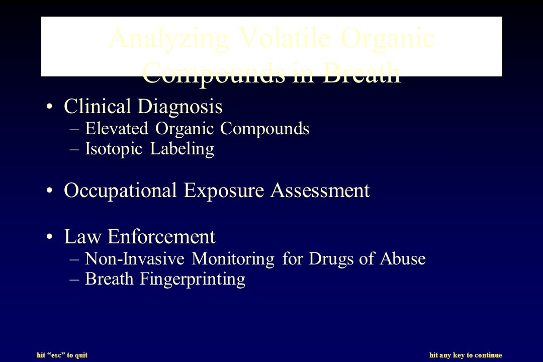 hit esc to quit hit any key to continue Analyzing Volatile Organic Compounds in Breath Clinical Diagnosis –Elevated Organic Compounds –Isotopic Labeling Occupational Exposure Assessment Law Enforcement –Non-Invasive Monitoring for Drugs of Abuse –Breath Fingerprinting