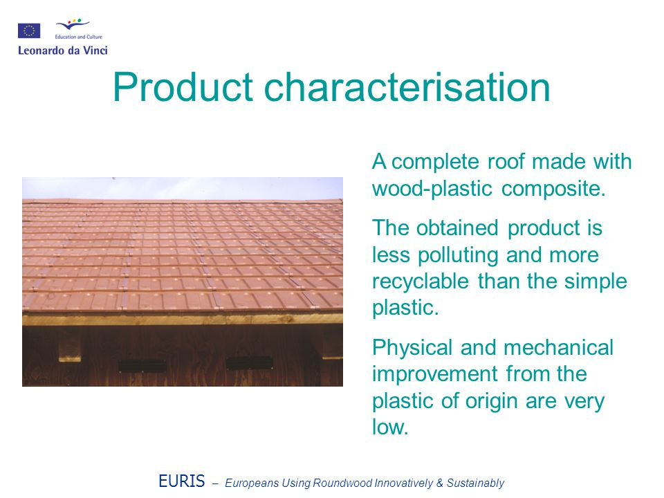 EURIS – Europeans Using Roundwood Innovatively & Sustainably Product characterisation A complete roof made with wood-plastic composite. The obtained p