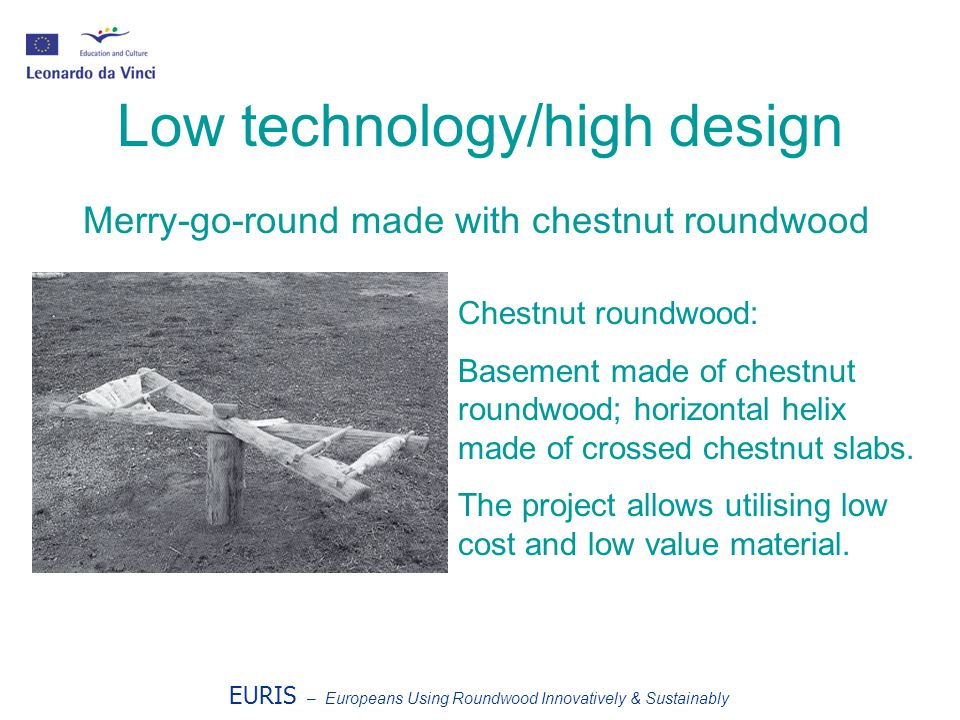 EURIS – Europeans Using Roundwood Innovatively & Sustainably Low technology/high design Chestnut roundwood: Basement made of chestnut roundwood; horizontal helix made of crossed chestnut slabs.