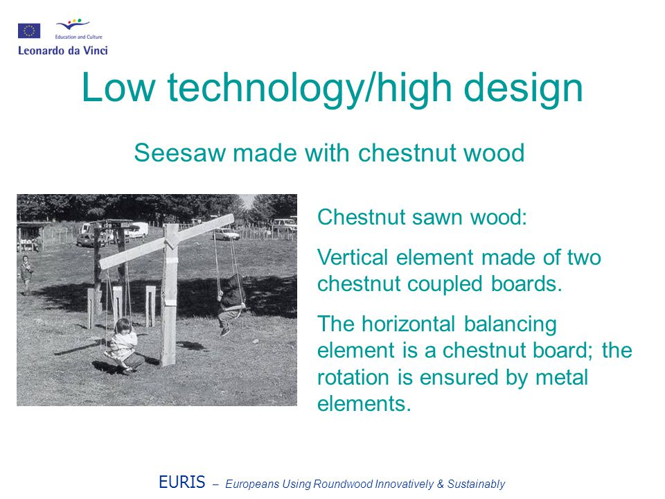 EURIS – Europeans Using Roundwood Innovatively & Sustainably Low technology/high design Seesaw made with chestnut wood Chestnut sawn wood: Vertical el