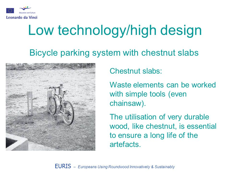 EURIS – Europeans Using Roundwood Innovatively & Sustainably Low technology/high design Bicycle parking system with chestnut slabs Chestnut slabs: Waste elements can be worked with simple tools (even chainsaw).