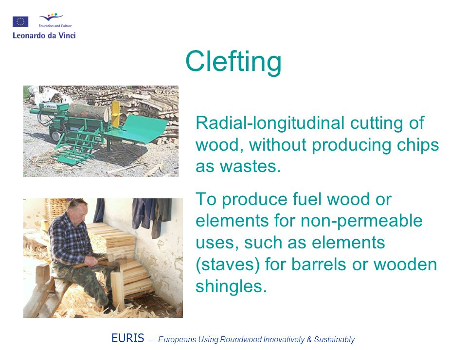 EURIS – Europeans Using Roundwood Innovatively & Sustainably Clefting Radial-longitudinal cutting of wood, without producing chips as wastes.