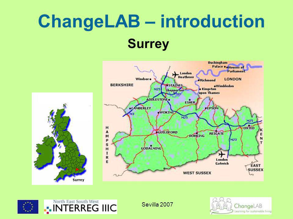 Sevilla 2007 ChangeLAB – the basics Funded by: INTERREG IIIC programme Total budget: 1,597,251 (ERDF 914,037) Duration: January 2005-December 2007 Partners: Surrey County Council and Hampshire County Council (UK), Regional Environment Centre Estonia (EE), Municipality of Sykies (GR), Head Office Regional Environmental Centre (HU), Regione Liguria (IT), Provincie Utrecht (NL), City of Solna (SE).