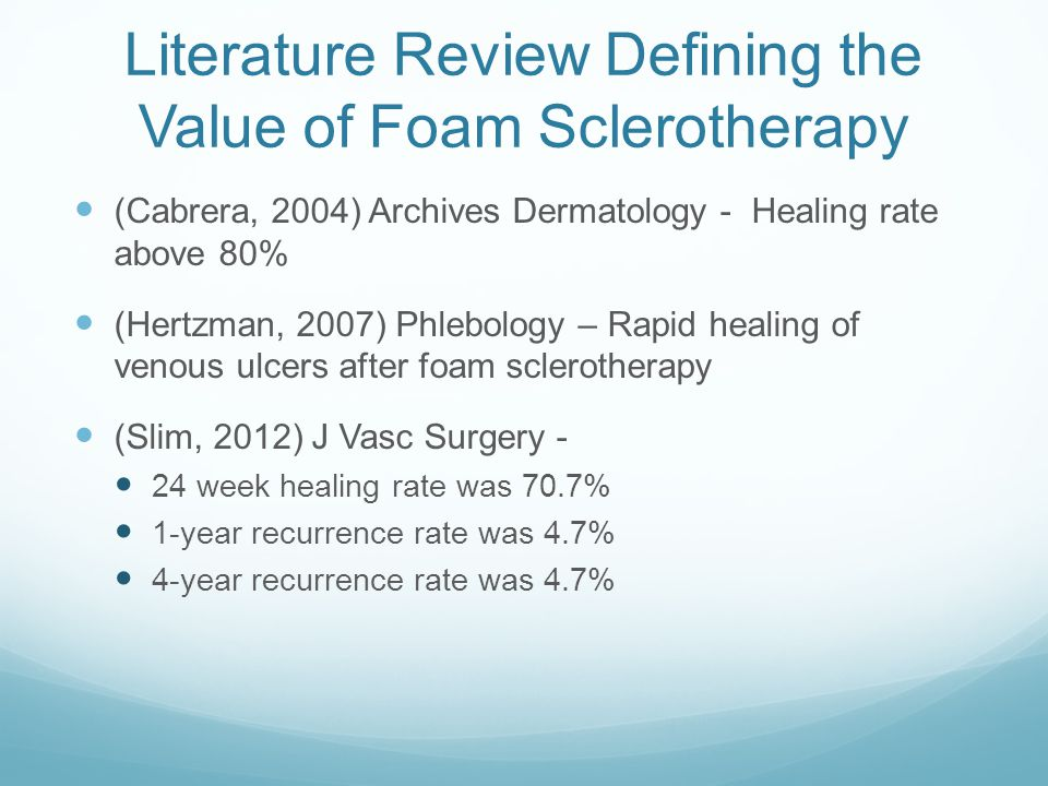 Literature Review Defining the Value of Foam Sclerotherapy (Cabrera, 2004) Archives Dermatology - Healing rate above 80% (Hertzman, 2007) Phlebology –