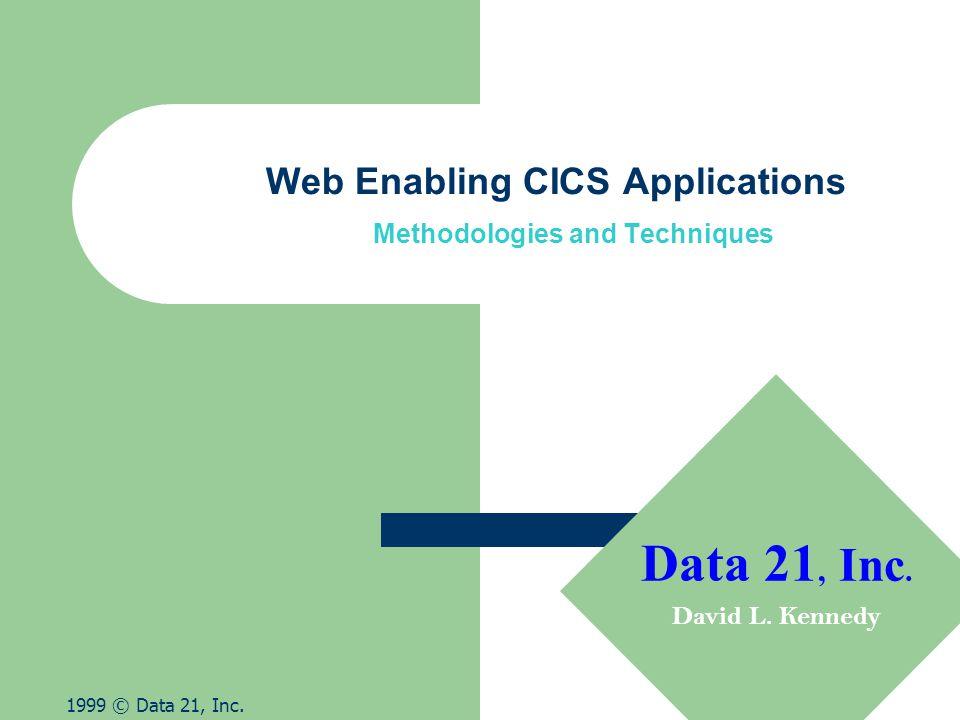 Web Enabling CICS Applications Methodologies and Techniques 1999 © Data 21, Inc. Data 21, Inc. David L. Kennedy