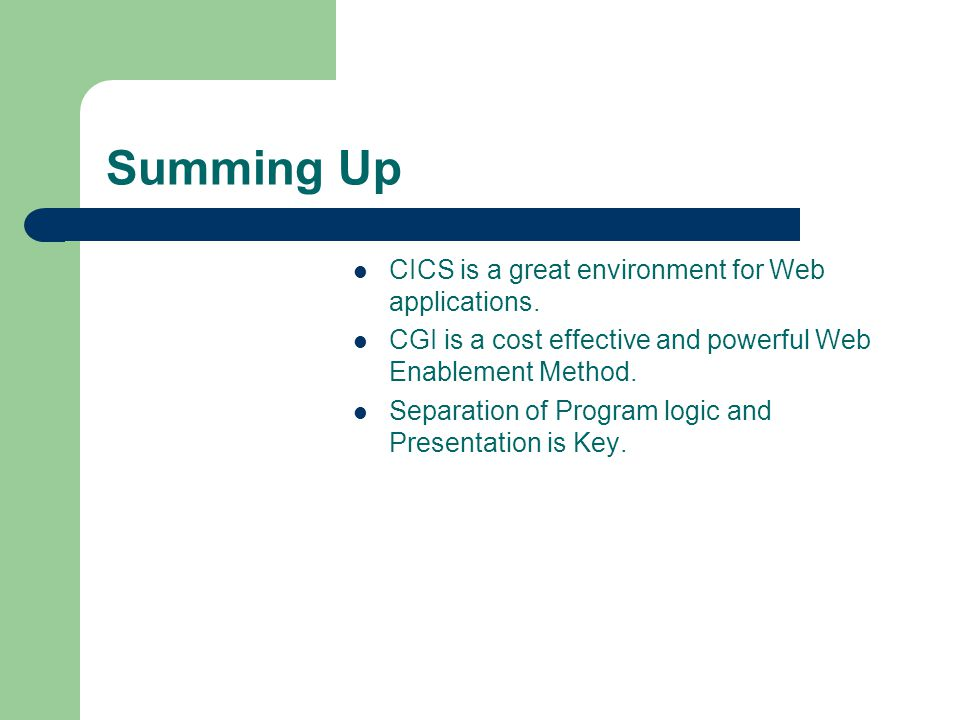Summing Up CICS is a great environment for Web applications. CGI is a cost effective and powerful Web Enablement Method. Separation of Program logic a