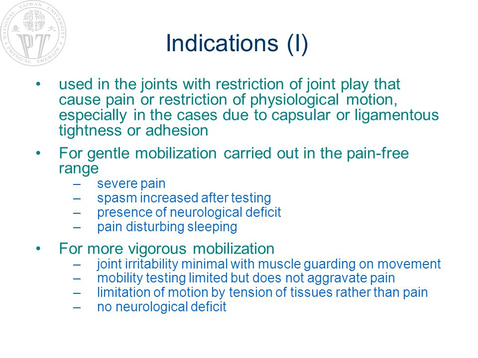 Indications (I) used in the joints with restriction of joint play that cause pain or restriction of physiological motion, especially in the cases due to capsular or ligamentous tightness or adhesion For gentle mobilization carried out in the pain-free range –severe pain –spasm increased after testing –presence of neurological deficit –pain disturbing sleeping For more vigorous mobilization –joint irritability minimal with muscle guarding on movement –mobility testing limited but does not aggravate pain –limitation of motion by tension of tissues rather than pain –no neurological deficit