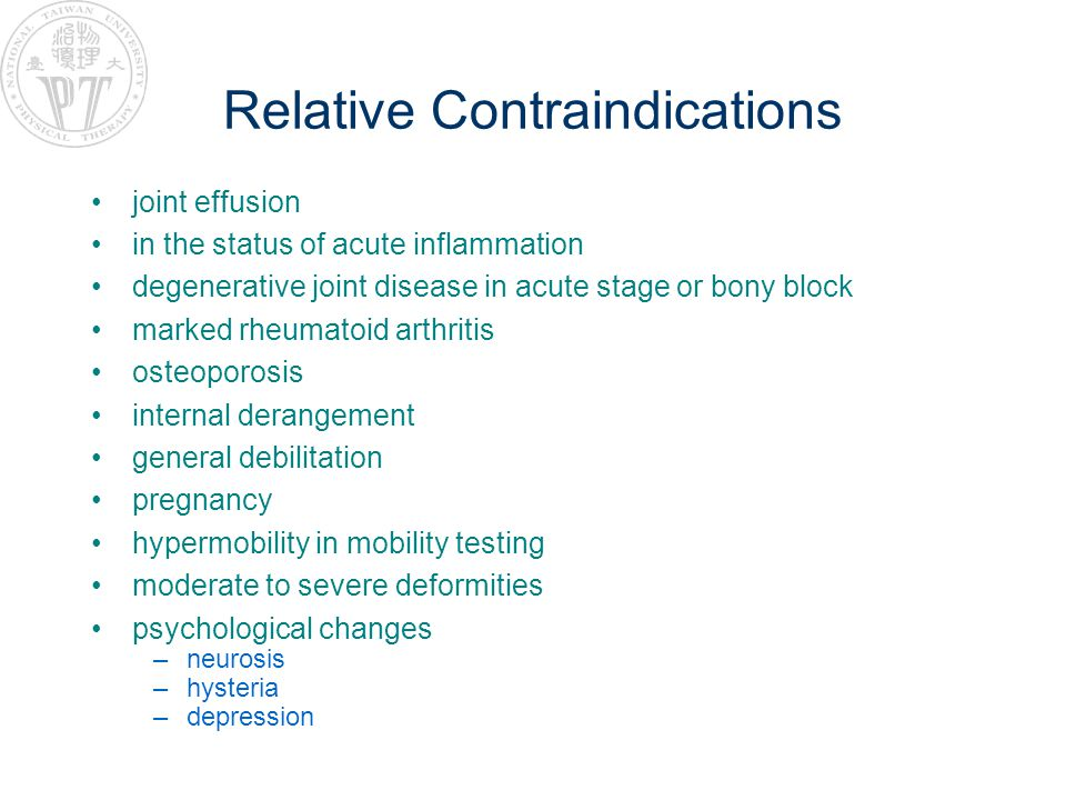 Relative Contraindications joint effusion in the status of acute inflammation degenerative joint disease in acute stage or bony block marked rheumatoid arthritis osteoporosis internal derangement general debilitation pregnancy hypermobility in mobility testing moderate to severe deformities psychological changes –neurosis –hysteria –depression
