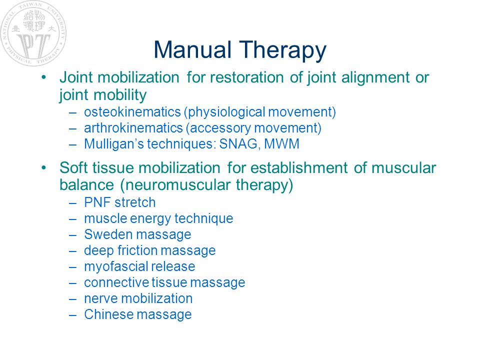 Manual Therapy Joint mobilization for restoration of joint alignment or joint mobility –osteokinematics (physiological movement) –arthrokinematics (accessory movement) –Mulligans techniques: SNAG, MWM Soft tissue mobilization for establishment of muscular balance (neuromuscular therapy) –PNF stretch –muscle energy technique –Sweden massage –deep friction massage –myofascial release –connective tissue massage –nerve mobilization –Chinese massage