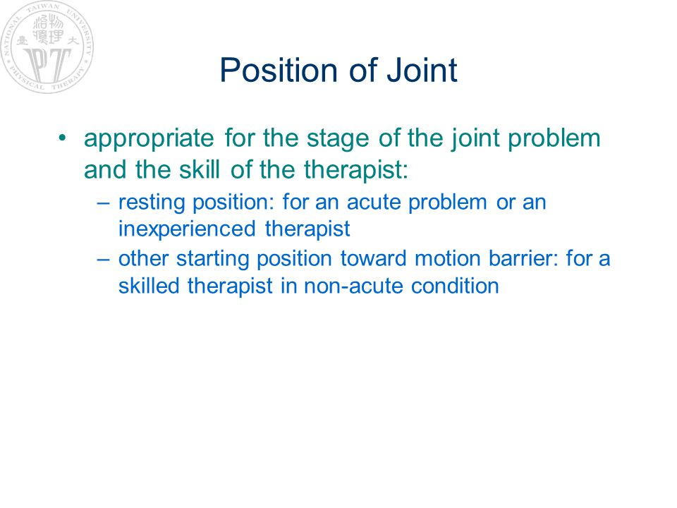 Position of Joint appropriate for the stage of the joint problem and the skill of the therapist: –resting position: for an acute problem or an inexperienced therapist –other starting position toward motion barrier: for a skilled therapist in non-acute condition
