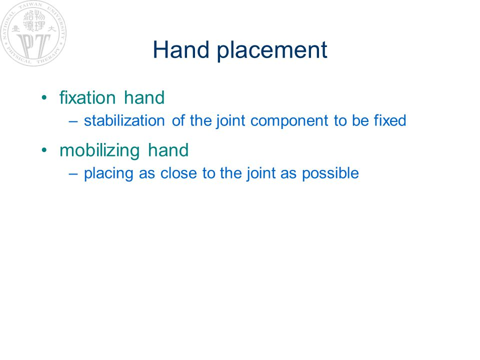 Hand placement fixation hand –stabilization of the joint component to be fixed mobilizing hand –placing as close to the joint as possible