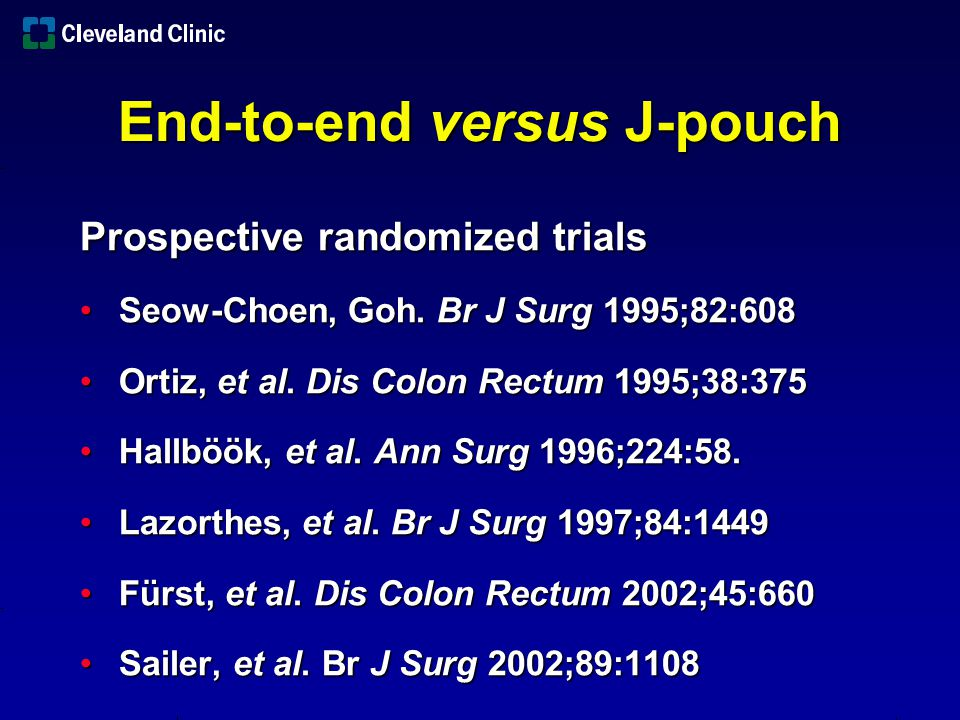 End-to-end versus J-pouch Technical reasons for failure to create J- pouch Narrow pelvis (12%)Narrow pelvis (12%) Bulky sphincters or mucosectomy (9%)Bulky sphincters or mucosectomy (9%) Extensive diverticulosis (3%)Extensive diverticulosis (3%) Insufficient length (2%)Insufficient length (2%) Harris, et al.