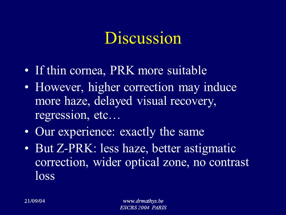 21/09/04www.drmathys.be ESCRS 2004 PARIS Discussion If thin cornea, PRK more suitable However, higher correction may induce more haze, delayed visual