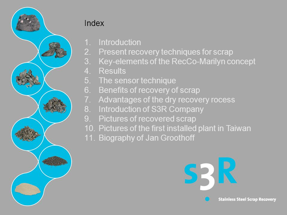 Index 1.Introduction 2.Present recovery techniques for scrap 3.Key-elements of the RecCo-Marilyn concept 4.Results 5.The sensor technique 6.Benefits of recovery of scrap 7.Advantages of the dry recovery rocess 8.Introduction of S3R Company 9.Pictures of recovered scrap 10.Pictures of the first installed plant in Taiwan 11.Biography of Jan Groothoff