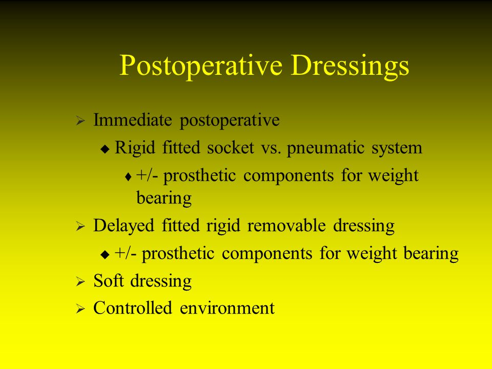 Postoperative Dressings Immediate postoperative Rigid fitted socket vs. pneumatic system +/- prosthetic components for weight bearing Delayed fitted r