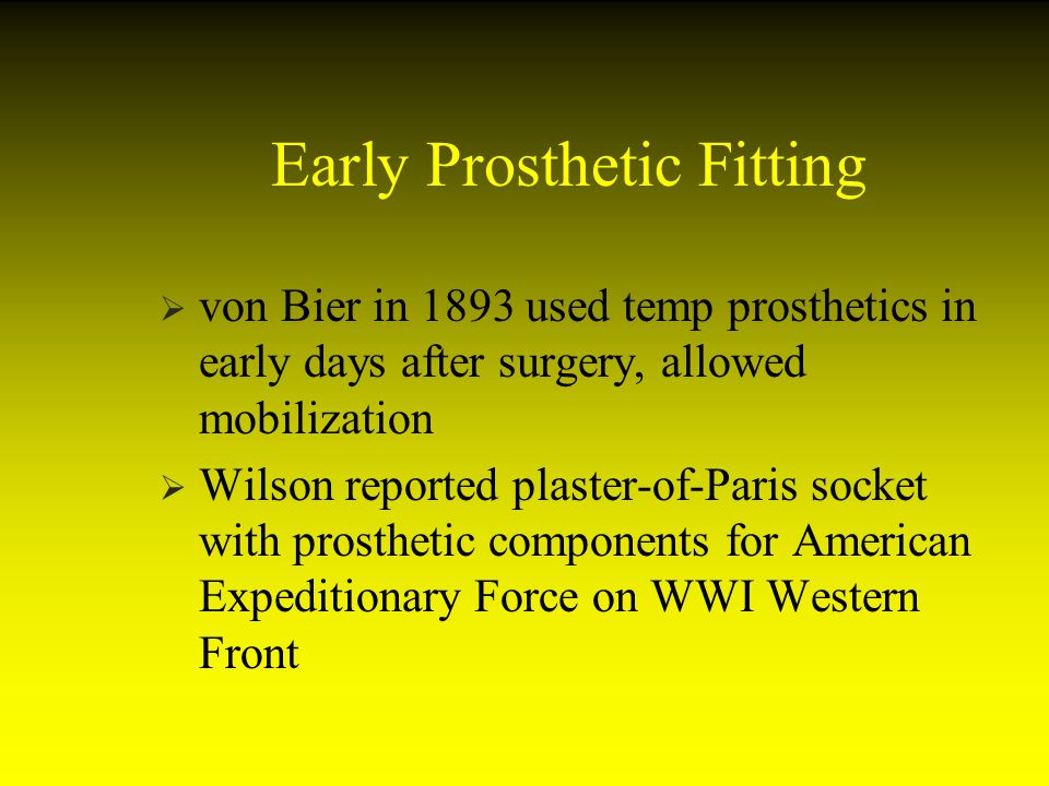 Early Prosthetic Fitting von Bier in 1893 used temp prosthetics in early days after surgery, allowed mobilization Wilson reported plaster-of-Paris soc