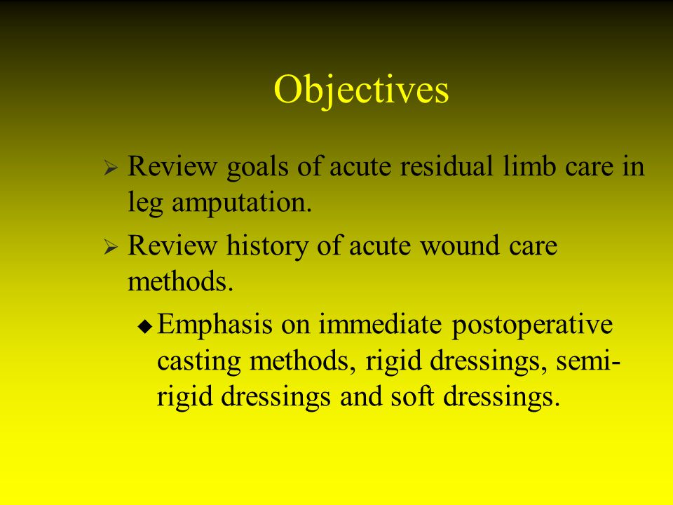 Objectives Review goals of acute residual limb care in leg amputation. Review history of acute wound care methods. Emphasis on immediate postoperative